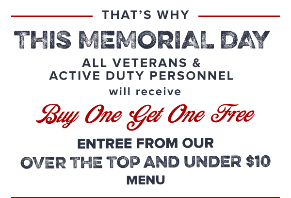 That's why this MemorialDay all Veterans &activedutypersonnel will receive             BuyOneGetOneFree             entreefrom our overthetop andunder$10menu