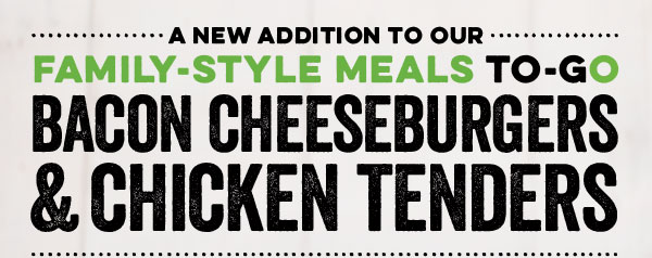 A NEW ADDITION TO OUR FAMILY-STYLE MEALS TO-GO                                                             BACONCHEESEBURGERS & CHICKENTENDERS