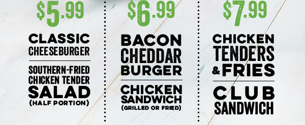 $5.99Classic Cheeseburger  Southern-Fried Chicken Tender Salad (halfportion)                                                             $6.99Bacon Cheddar Burger  ChickenSandwich (grilledorfried)                                                             $7.99ChickenTenders & Fries  ClubSandwich