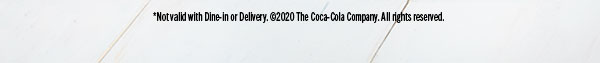 *Not valid with Dine-in or Delivery. ©2020 The Coca-Cola Company. All rights reserved.